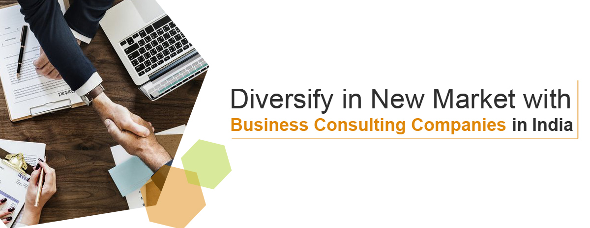 Diversify in New Market with Business Consulting Companies in India.